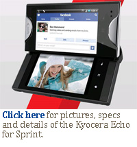 Click here for pictures, specs and details of the Kyocera Echo for Sprint.