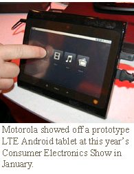 Motorola showed off a prototype LTE Android tablet at this year's Consumer Electronics Show in January.