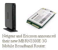 NETGEAR®, Inc. (NASDAQGM: NTGR), a worldwide provider of technologically innovative, branded networking solutions, today announced a technology collaboration with 3G infrastructure leader Ericsson® (NASDAQ: ERIC) resulting in the launch of the new NETGEAR MBRN3300E 3G Mobile Broadband Router with internal 3G radio, available now.
