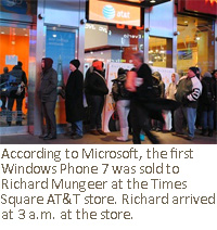 According to Microsoft, the first Windows Phone 7 was sold to Richard Mungeer at the Times Square AT&T store. Richard arrived at 3 a.m. at the store.